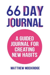 66 Day Journal: A Guided Journal for Creating New Habits by Matthew Mockridge
