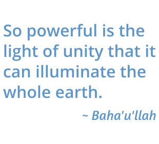 So powerful is the light of unity that it can illuminate the whole earth. Baha'u'llah