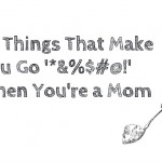 10 Things That Make You Go '*%$#@*!' When You're a Mom