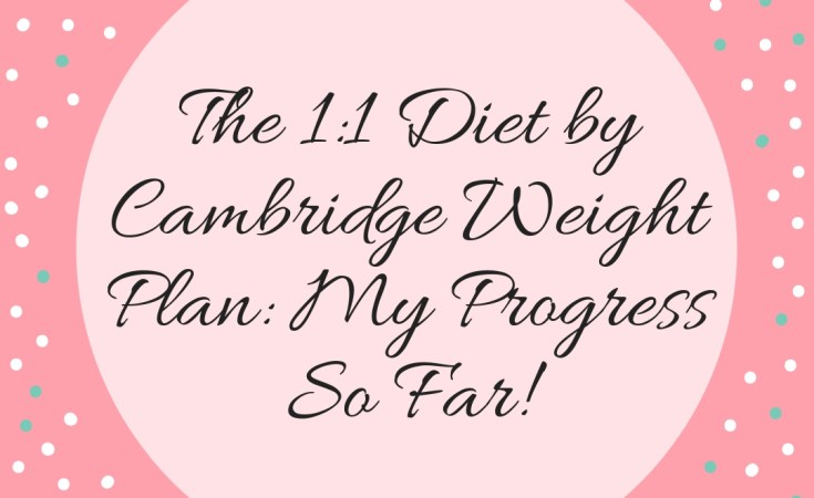 The 1:1 Diet by Cambridge Weight Plan: My Progress So Far