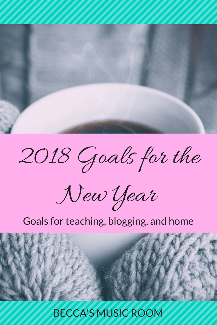 2018 Goals for the New Year. Goals for teaching, blogging, home, and more! Feel free to use any of them for your New Year's Resolutions! Becca's Music Room