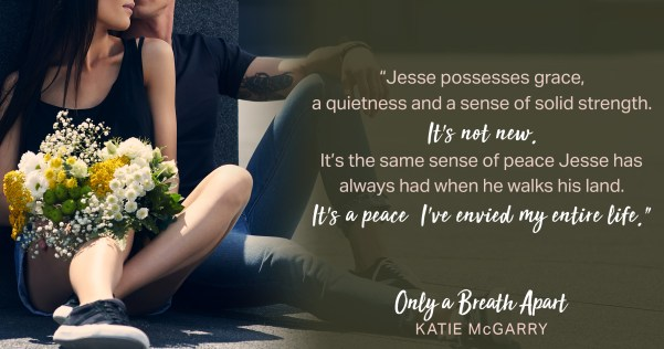 """""""Jesse possesses grace, a quietness and a sense of solid strength. It's not new. It's the same sense of peace Jesse has always had when he walks his lad. It's a peace I've envied my entire life."""" ONLY A BREATH APART by Katie McGarry"""