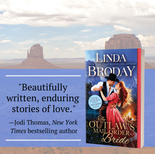 "Linda Broday's THE OUTLAW'S MAIL ORDER BRIDE   ""Beautifully written, enduring stories of love""--Jodi Thomas, NYT bestselling author"