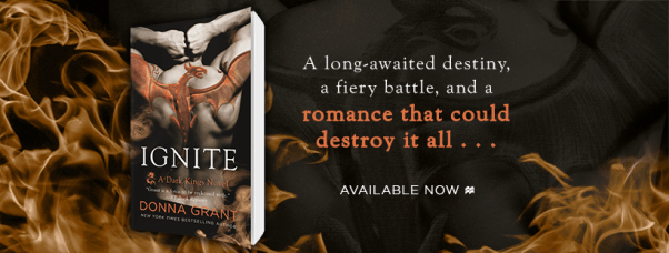 A long-awaited destiny, a fiery battle, and a romance that could destroy it all... IGNITE by Donna Grant Available now banner