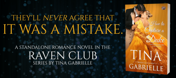 They'll never agree that it was a mistake. A standalone romance novel in the Raven Club series by Tina Gabrielle HOW TO CAPTURE A DUKE tour banner