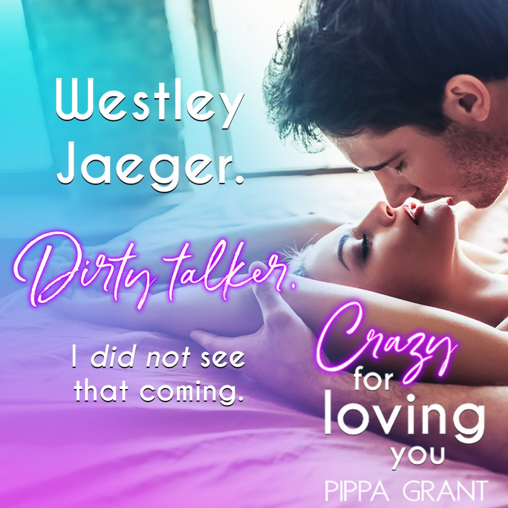 Westley Jaeger. Dirty talker. I did not see that coming.  Crazy for Loving You by Pippa Grant