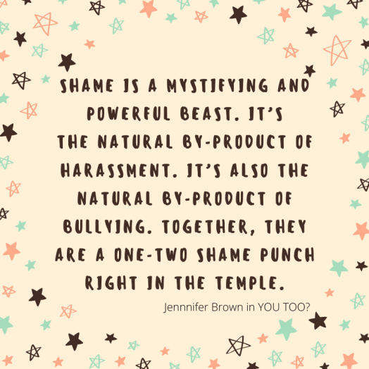 Shame is a mystifying and powerful beast. It's the natural by-product of harassment. It's also the natural by-product of bullying. Together, they are a one-two shame punch right in the temple. Jennifer Brown in YOU TOO?