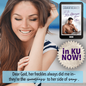 Dear God, her freckles always did me in--they're the sweetness to her side of sexy. P.S. IT'S ALWAYS BEEN YOU by Lauren Blakely in KU now