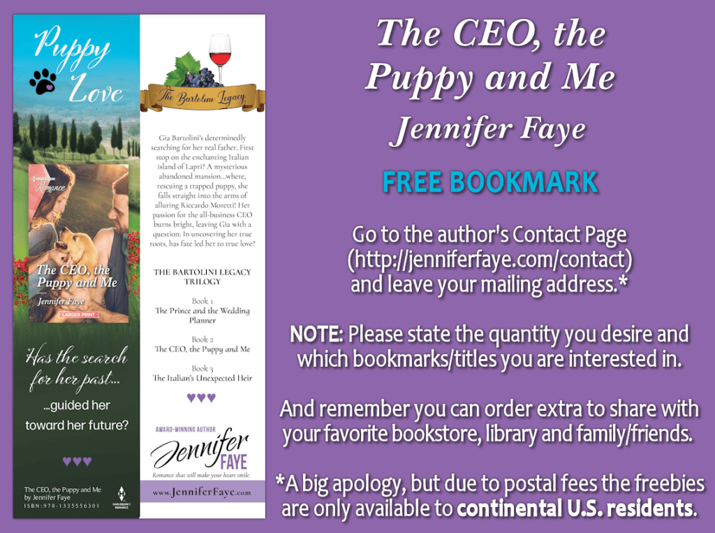 The CEO, the Puppy and Me by Jennifer Faye FREE BOOKMARK Go to the author's contact page (http://jenniferfaye.com/contact) and leave you mailing address* NOTE: please state the quantity you desire and which bookmarks/titles you are interested in. And remember, you can order extra to share with your favorite bookstore, library, and family/friends. *A big apology, but due to postal fees the freebies are only available to continental US residents
