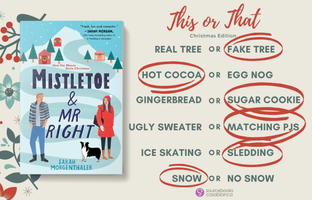 This or that real tree or FAKE TREE HOT COCOA or egg nog gingerbread or SUGAR COOKIE ugly sweater or MATCHING PJS ice skating or SLEDDING SNOW or no snow (Mistletoe & Mr Right by Sarah Morgenthaler)