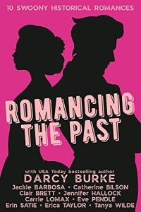 Romancing the Past with USA Today bestselling author Darcy Burke with Jackie Barbosa - Catherine Bilson - Clair Brett - Jennifer Hallock - Carrie Lomax - Eve Pendle - Erin Satie - Erica Taylor - Tanya Wilde