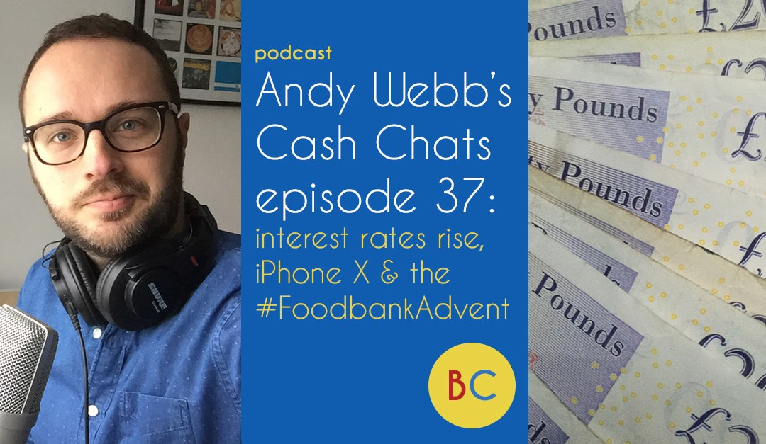 Cash Chats ep 37: #FoodbankAdvent, interest rate rises, iPhone X and posh advent calendars