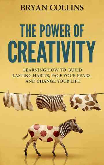 The Power of Creativity: Learning How to Build Lasting Habits, Face Your Fears and Change Your Life (Book 1)