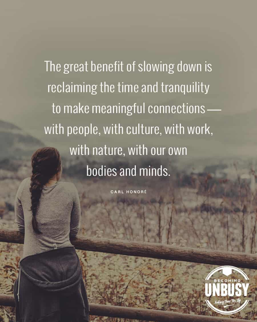 The great benefit of slowing dow is the reclaiming of time and tranquility to make meaningful connections — with people, with culture, with work, with nature, with our own bodies and minds.