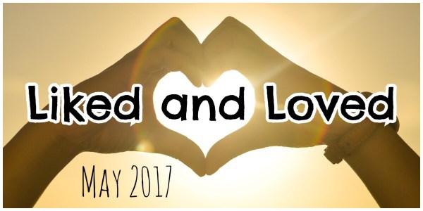 Liked and Loved - May 2017