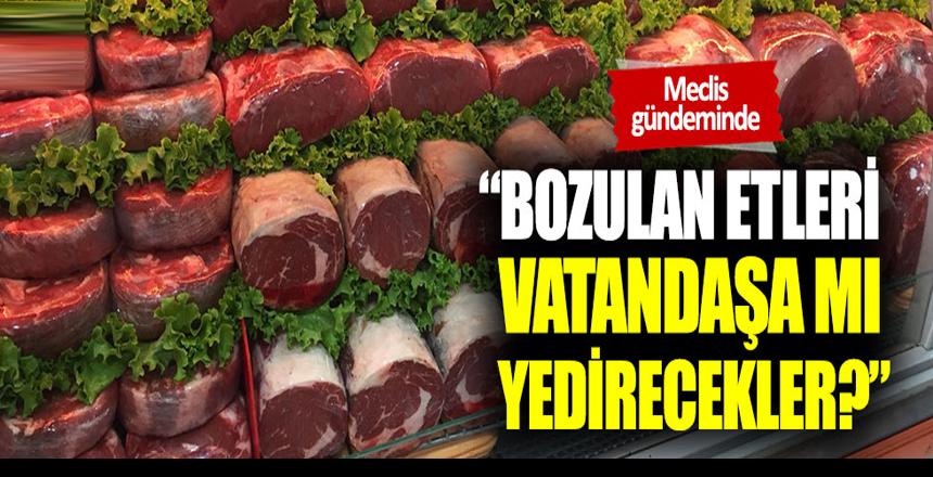 """Bekir Başevirgen: """"Bozulan etleri vatandaşa mı yedirecekler?"""