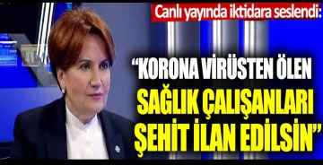 """Meral Akşener: """"Korona virüsten ölen sağlık çalışanları şehit ilan edilsin"""""""