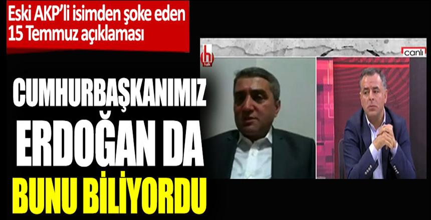 """Eski AKP'liden şoke eden 15 Temmuz açıklaması: """"Cumhurbaşkanımız Erdoğan da bunu biliyordu"""""""