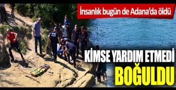 İnsanlık bugün de Adana'da öldü! Kimse yardım etmedi, boğuldu