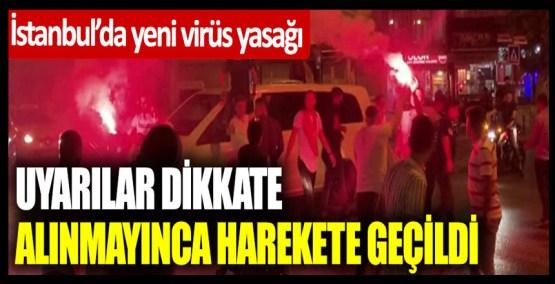 İstanbul'da yeni virüs yasağı! Uyarılar dikkate alınmayınca harekete geçildi