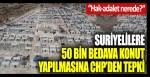 Suriyelilere 50 bin bedava konut yapılmasına CHP'den tepki