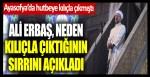 Ayasofya'da hutbeye kılıçla çıkmıştı… Diyanet İşleri Başkanı Ali Erbaş, neden kılıçla çıktığının sırrını açıkladı