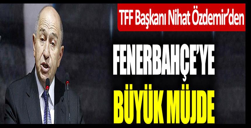 """TFF Başkanı Nihat Özdemir'den Fenerbahçe'ye büyük müjde: """"İstediğiniz bankayla anlaşın"""""""