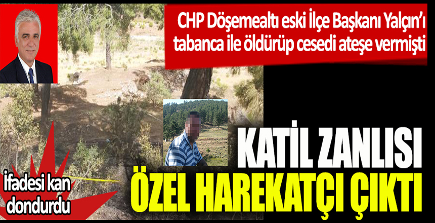 Katil zanlısı özel harekatçı çıktı. İfadesi kan dondurdu. CHP Döşemealtı eski İlçe Başkanı Yalçın'ı tabanca ile öldürüp cesedi ateşe vermişti