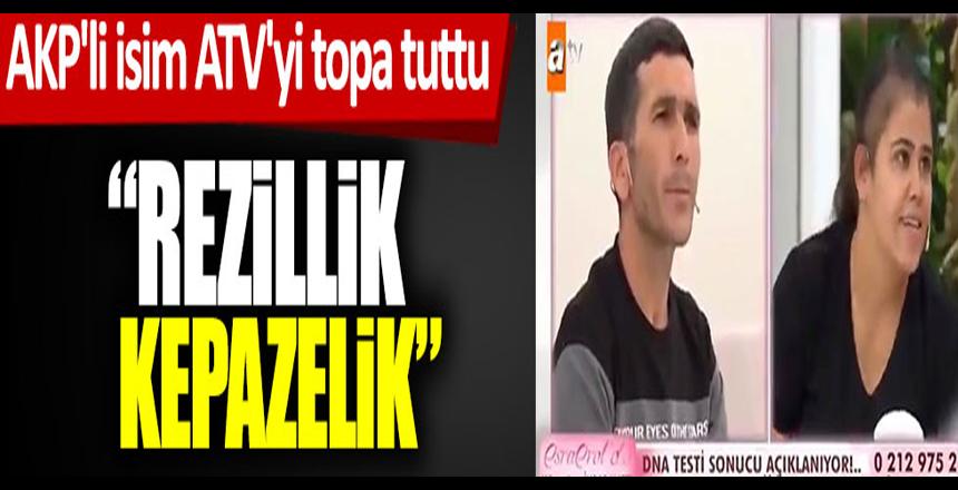 AKP'li isim ATV'yi topa tuttu: Rezillik, kepazelik