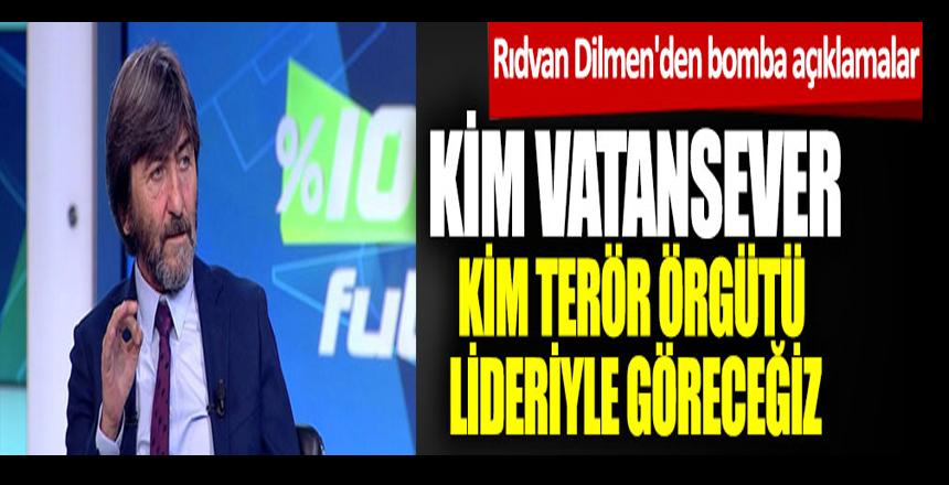 Rıdvan Dilmen'den bomba açıklamalar: Kim vatansever kim terör örgütü lideriyle göreceğiz