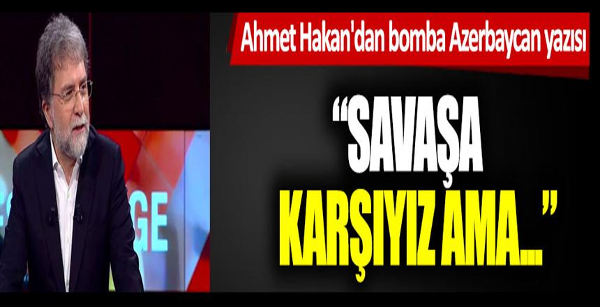 Ahmet Hakan'dan bomba Azerbaycan yazısı: Savaşa karşıyız ama