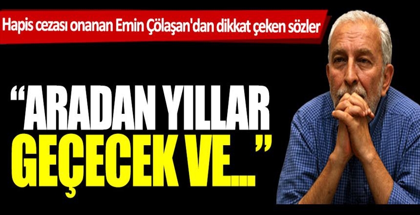 Sözcü yazarı Emin Çölaşan: Yıllar geçecek ve birileri bizlerden özür dilemek zorunda kalacak