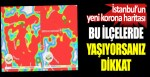 İstanbul'un yeni korona haritası. Bu ilçelerde yaşıyorsanız dikkat