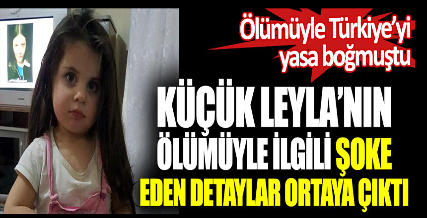 Küçük Leyla'nın ölümüyle ilgili şoke eden detaylar ortaya çıktı. Ölümüyle Türkiye'yi yasa boğmuştu