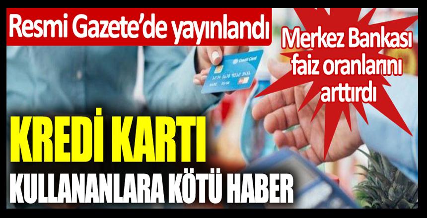 Resmi Gazetede yayınlandı… Kredi kartı kullananlara kötü haber! Merkez Bankası faiz oranlarını arttırdı