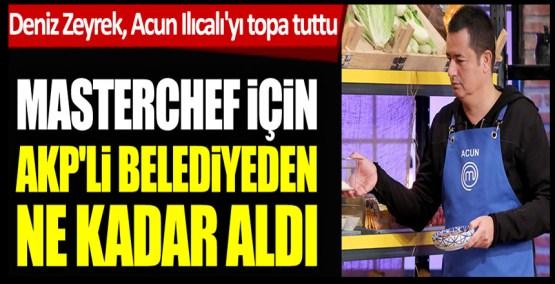 Sözcü yazarı Deniz Zeyrek, Acun Ilıcalı'nın MasterChef için AKP'li Bursa Büyükşehir Belediyesi'nden aldığı parayı açıkladı