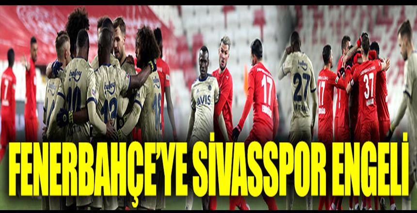 Beşiktaş'ı takibini sürdüren Fenerbahçe'ye Sivasspor engeli