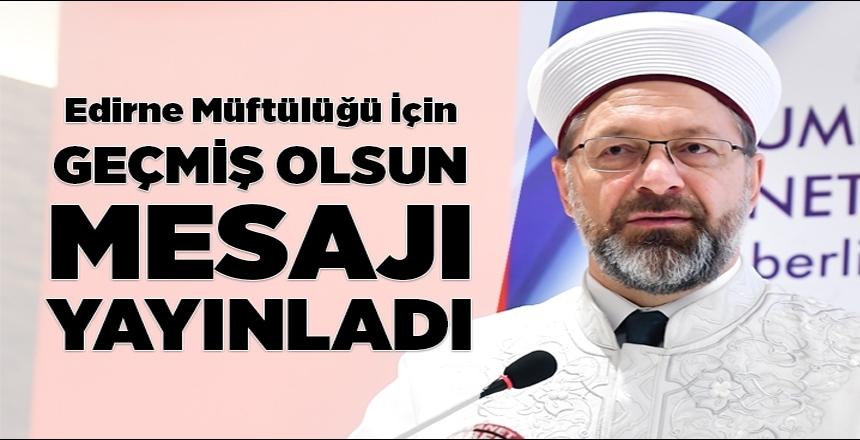 Diyanet İşleri Başkanı Prof. Dr. Erbaş'tan Edirne'ye geçmiş olsun mesajı