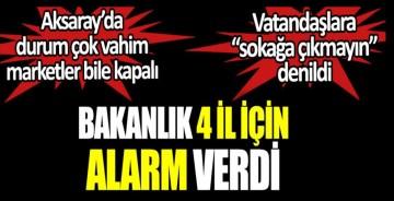 Sağlık Bakanlığı 4 il için alarm verdi. Aksaray'da durum çok vahim. Vatandaşlara sokağa çıkmayın denildi