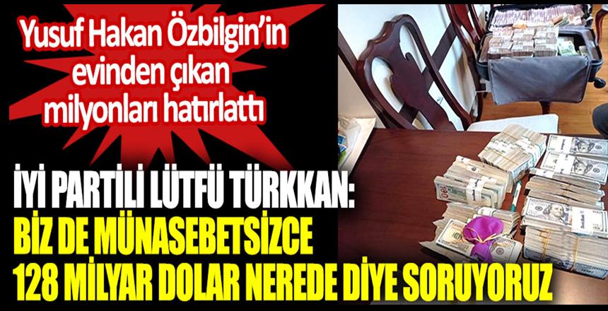 İYİ Partili Lütfü Türkan: Biz de münasebetsizce 128 Milyar dolar nerede diye soruyoruz