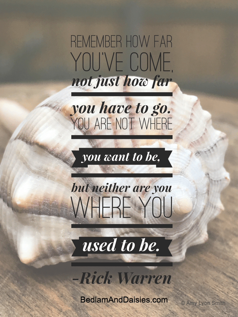 Remember how far you've come, not just how you have to go. You are not where you want to be, but neither are you where you used to be. -Rick Warren