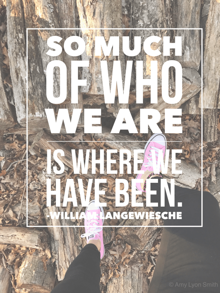 So much of who we are is where we have been. -William Langewiesche