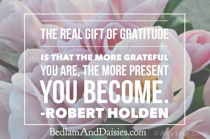 The Real Gift of Gratitude is that the more grateful you are, the more present you become. - Robert Holden
