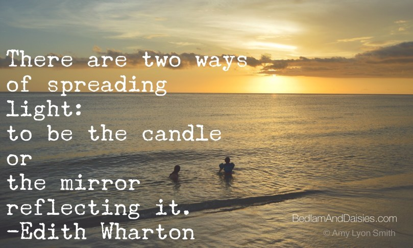 There are two ways of spreading light: to be the candle or the the mirror reflecting it. -Edith Wharton