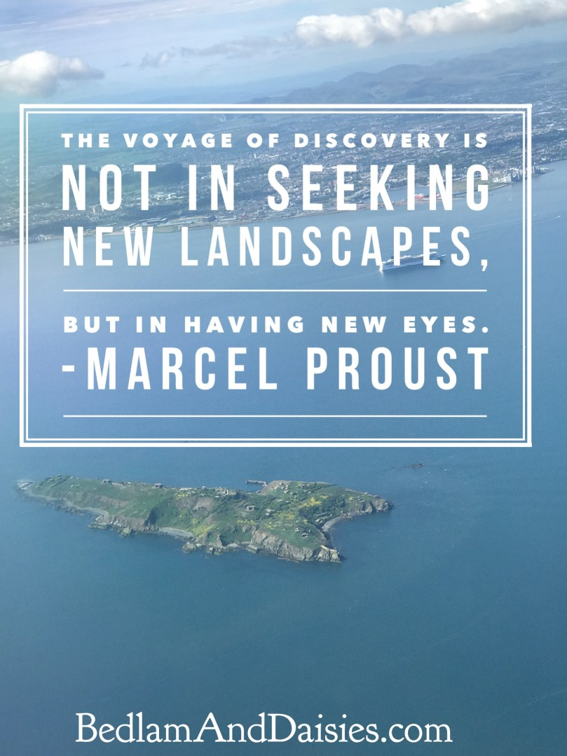 The voyage of discovery is not in seeking new landscapes, but in having new eyes. -Marcel Proust