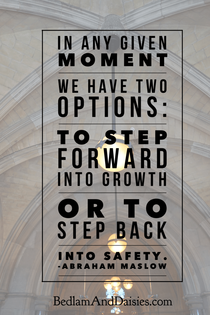 In any given moment we have two option: to step forward into growth or to step back into safety. - Abraham Maslow