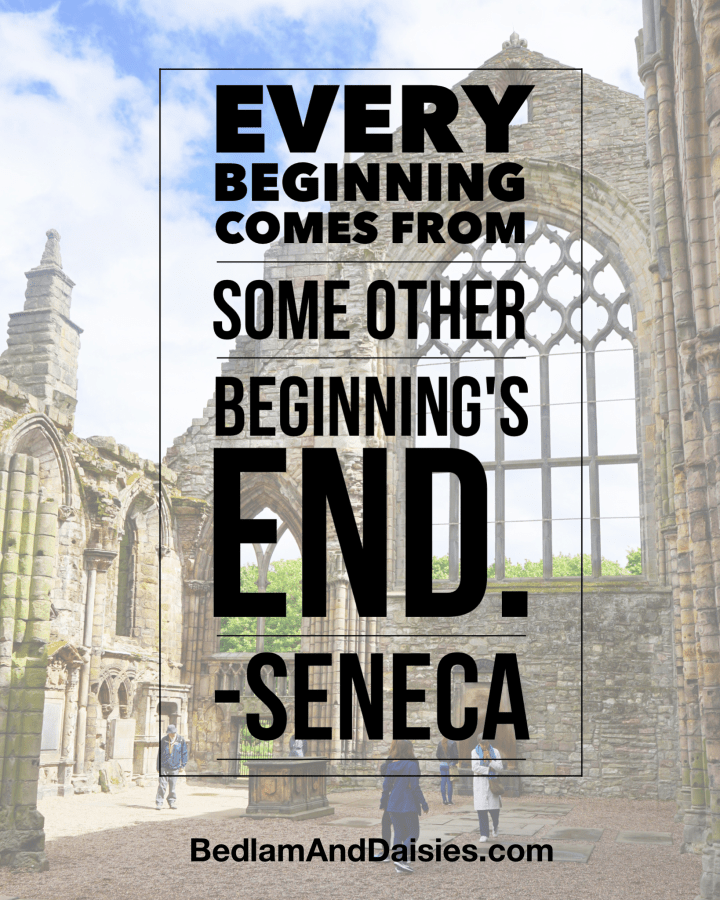 Every beginning comes from some other beginning's end -Seneca quote