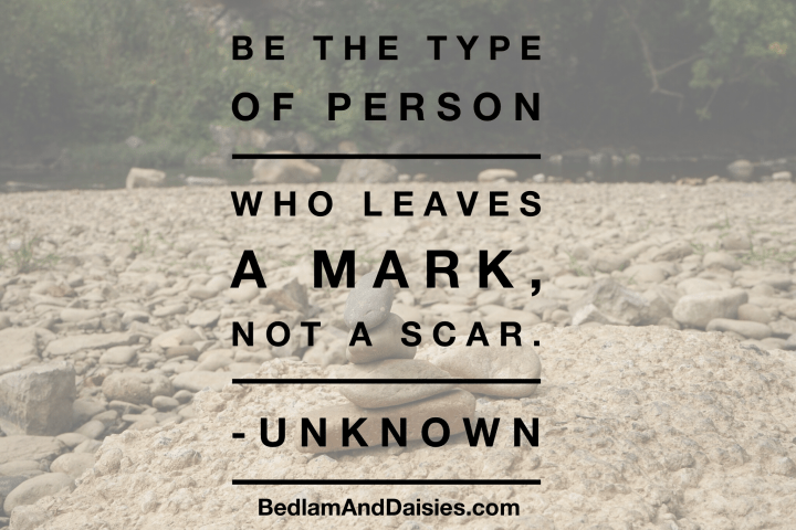 Be the type of person who leaves a mark, not a scar. -Unknown