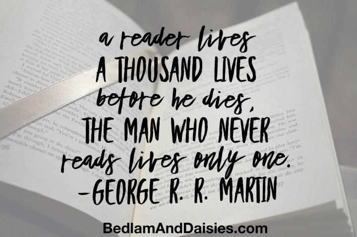 A reader lives a thousand lives before he dies, the man who never reads lives only one. -George R. R. Martin