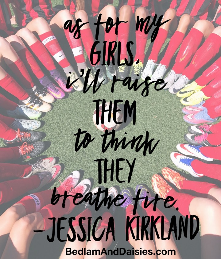 As for my girls, I'll raise them to think they breathe fire. -Jessica Kirkland